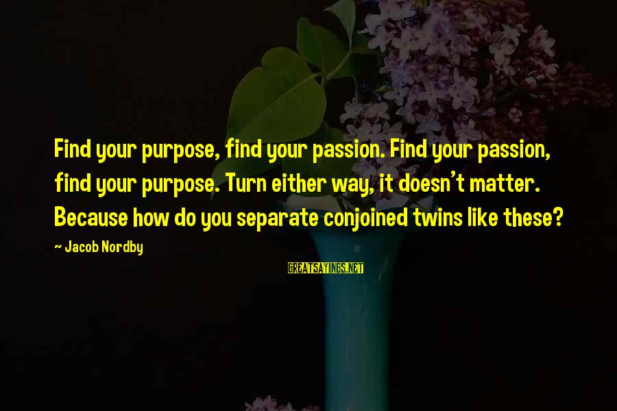 Conjoined Twins Sayings By Jacob Nordby: Find your purpose, find your passion. Find your passion, find your purpose. Turn either way,