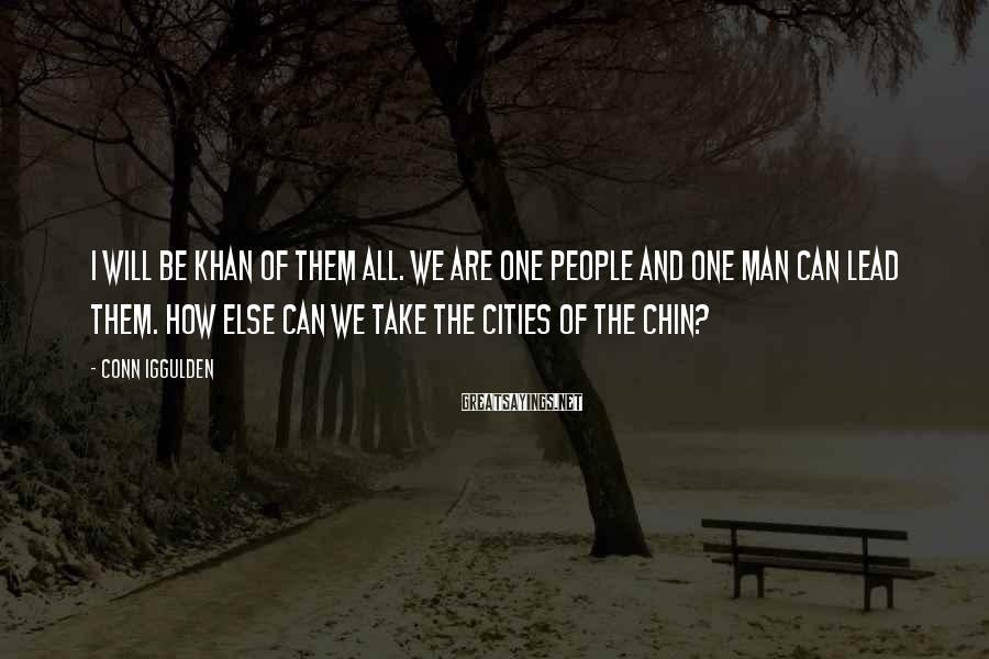 Conn Iggulden Sayings: I will be khan of them all. We are one people and one man can