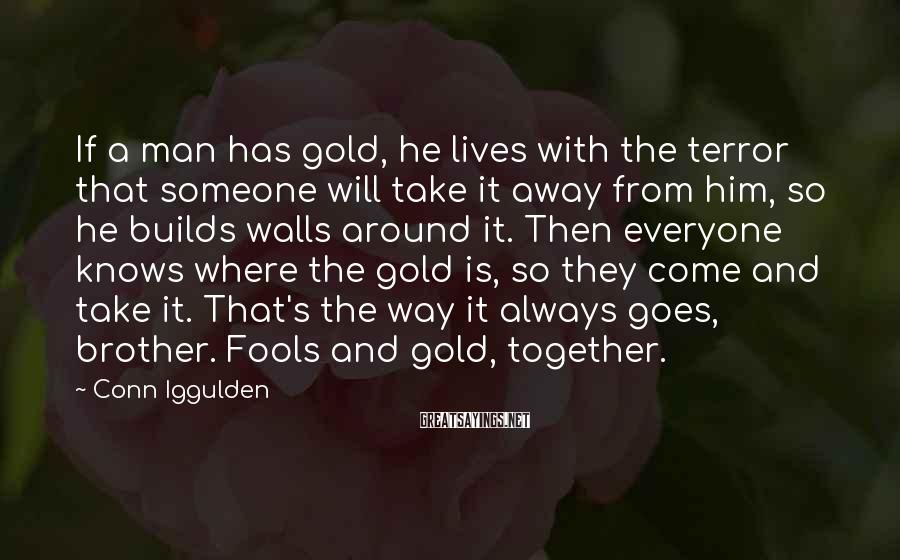 Conn Iggulden Sayings: If a man has gold, he lives with the terror that someone will take it
