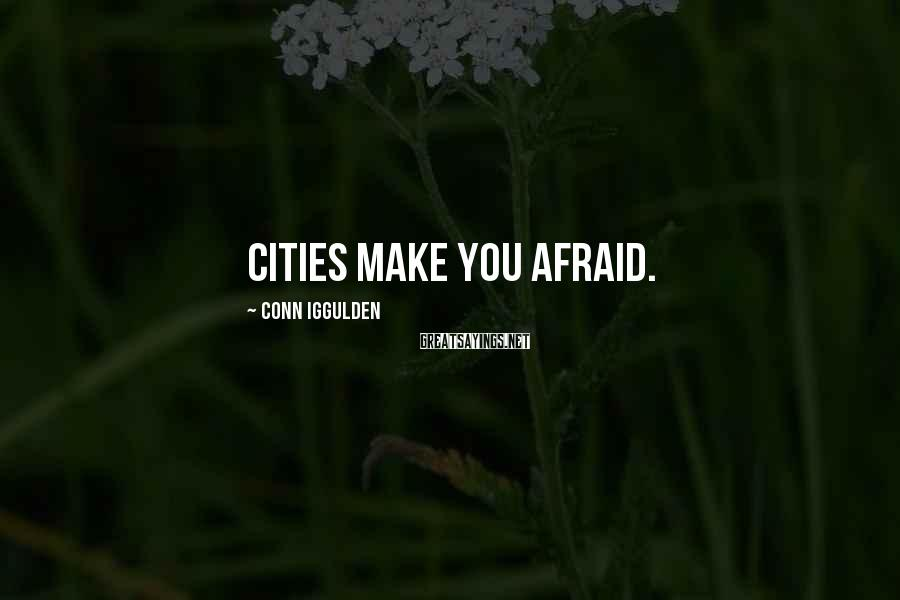 Conn Iggulden Sayings: Cities make you afraid.