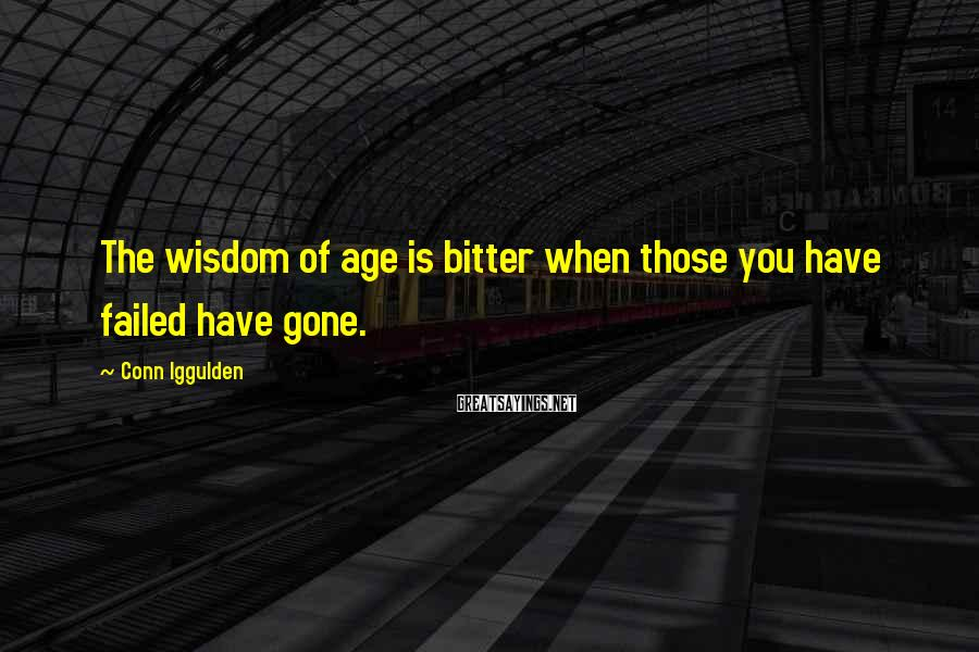 Conn Iggulden Sayings: The wisdom of age is bitter when those you have failed have gone.