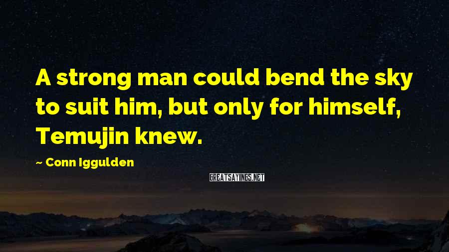 Conn Iggulden Sayings: A strong man could bend the sky to suit him, but only for himself, Temujin