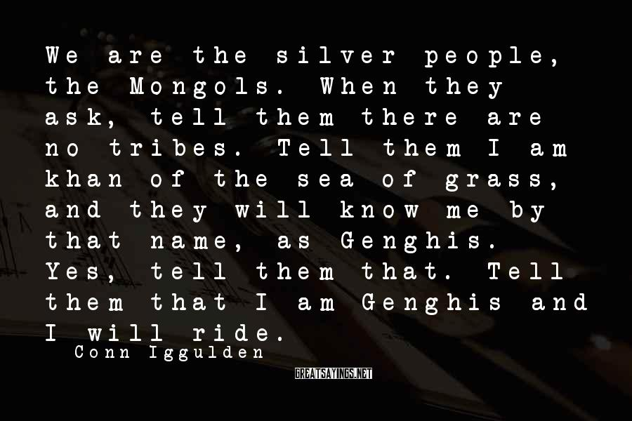 Conn Iggulden Sayings: We are the silver people, the Mongols. When they ask, tell them there are no