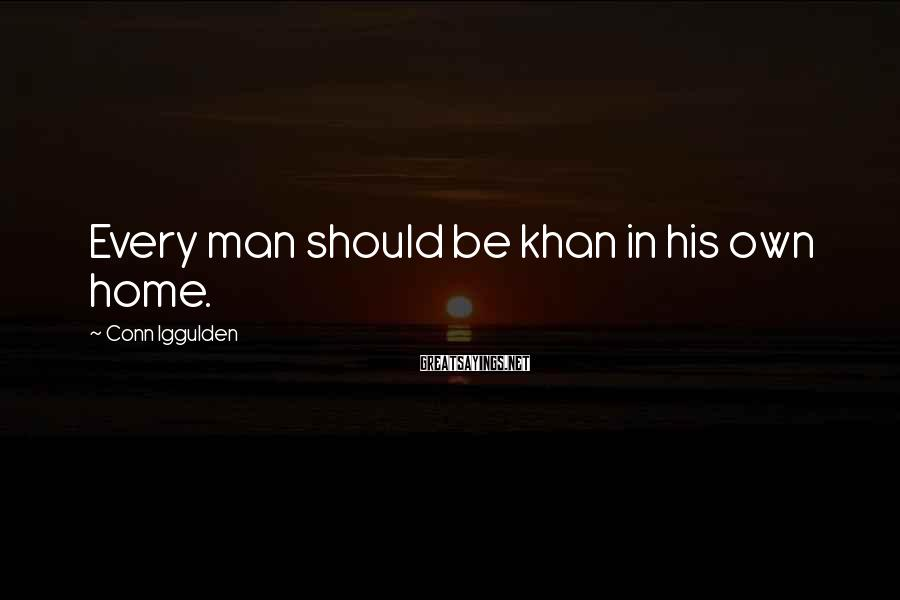 Conn Iggulden Sayings: Every man should be khan in his own home.