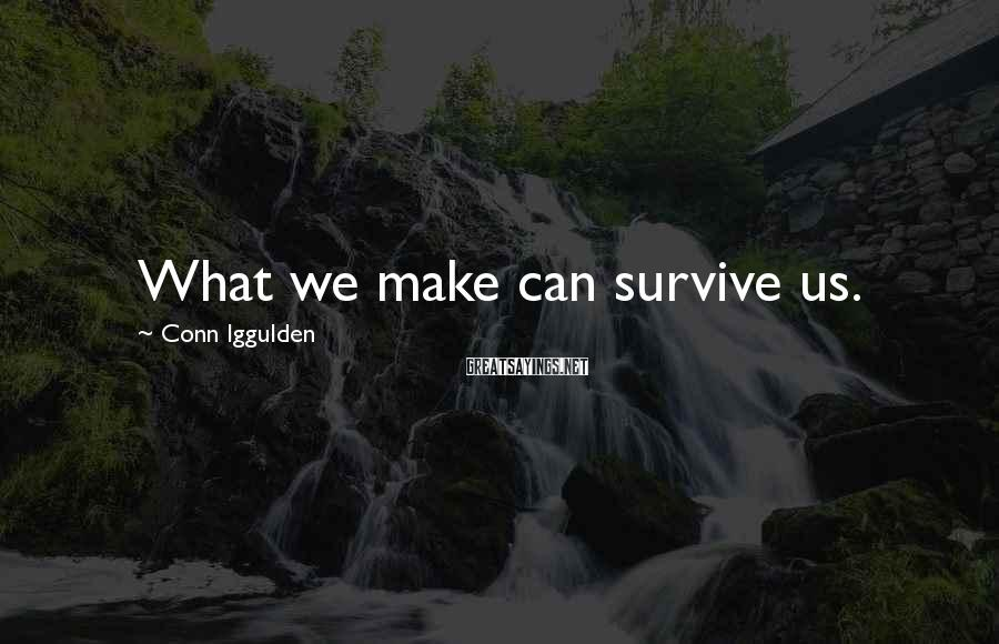 Conn Iggulden Sayings: What we make can survive us.