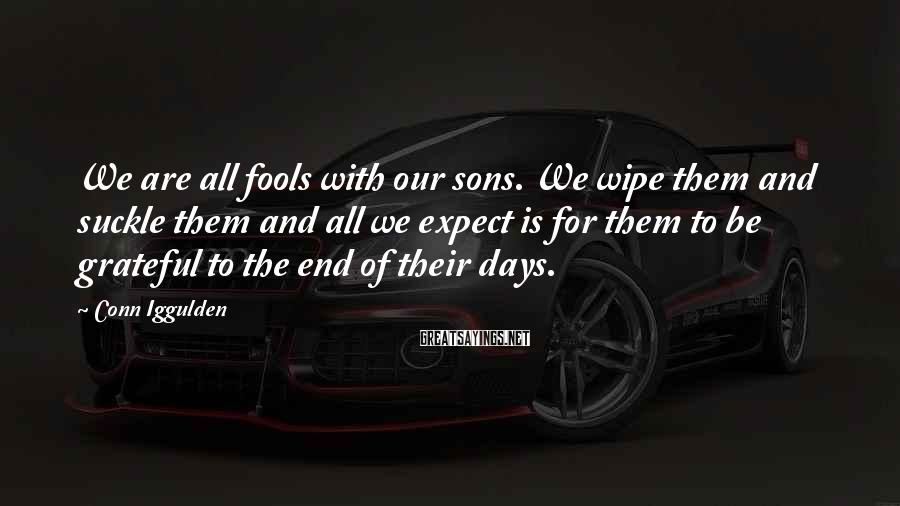 Conn Iggulden Sayings: We are all fools with our sons. We wipe them and suckle them and all