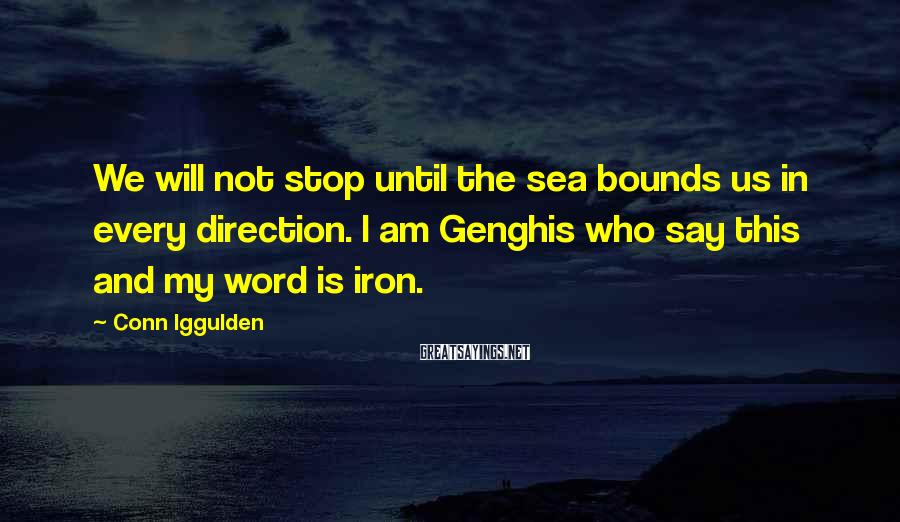 Conn Iggulden Sayings: We will not stop until the sea bounds us in every direction. I am Genghis