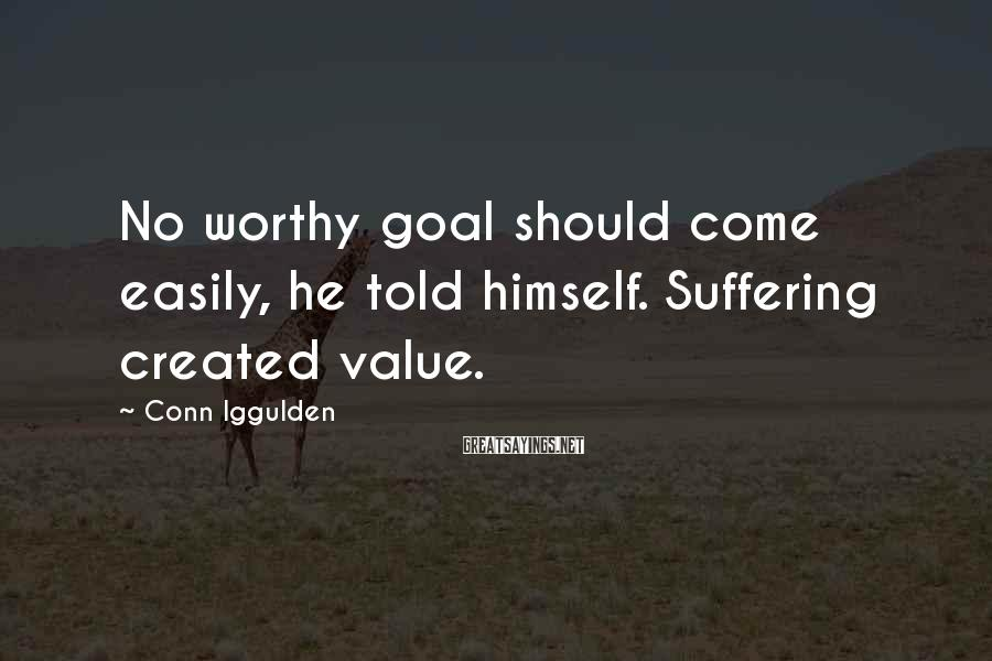 Conn Iggulden Sayings: No worthy goal should come easily, he told himself. Suffering created value.