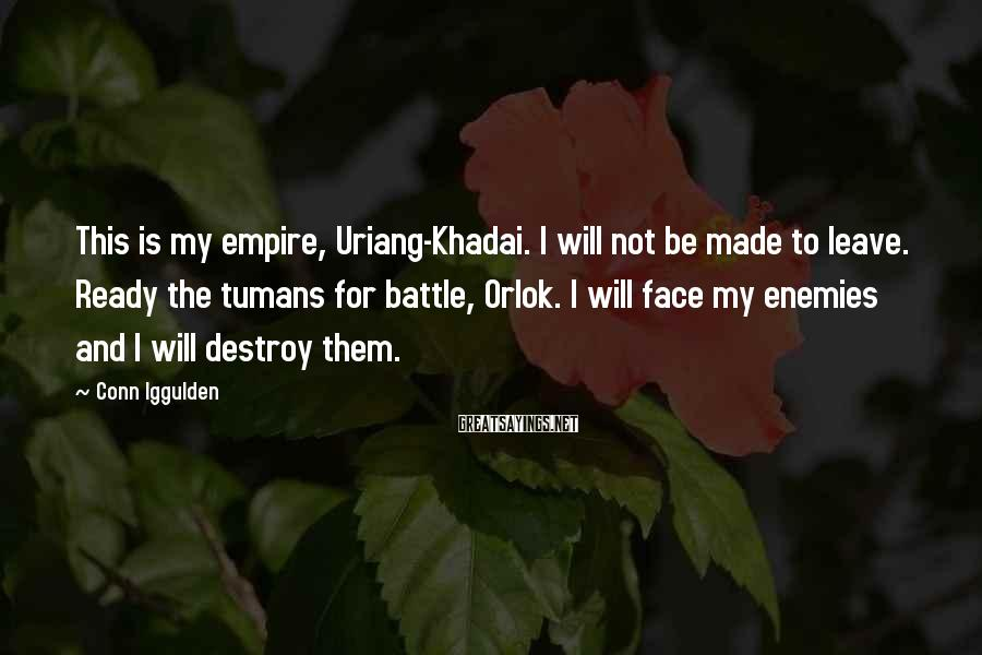 Conn Iggulden Sayings: This is my empire, Uriang-Khadai. I will not be made to leave. Ready the tumans