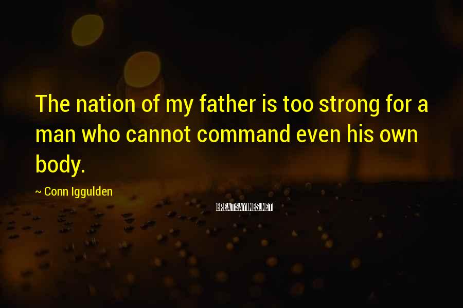 Conn Iggulden Sayings: The nation of my father is too strong for a man who cannot command even