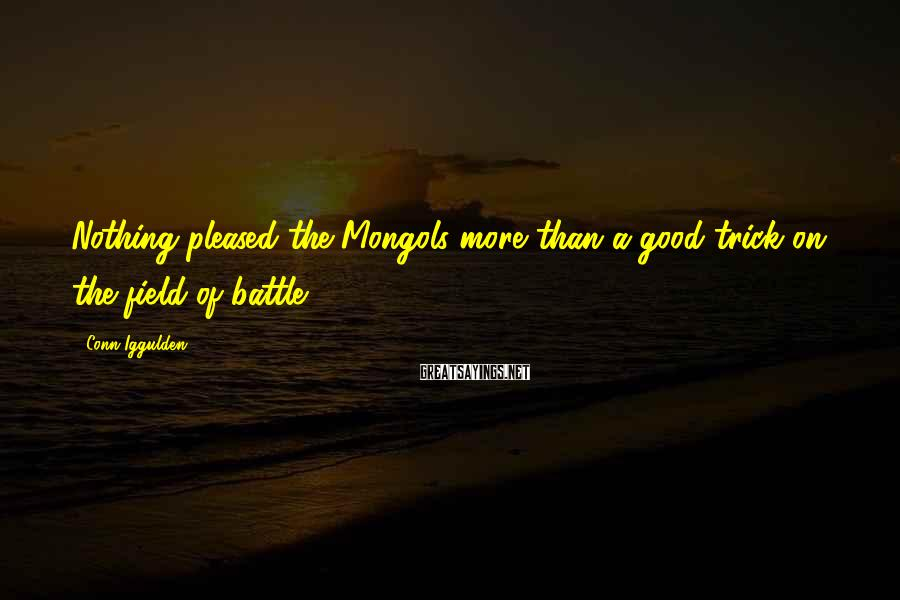 Conn Iggulden Sayings: Nothing pleased the Mongols more than a good trick on the field of battle.