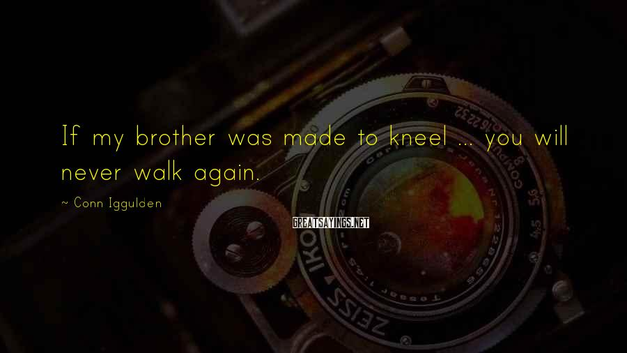 Conn Iggulden Sayings: If my brother was made to kneel ... you will never walk again.