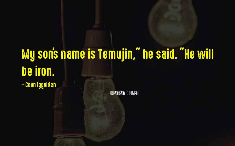 "Conn Iggulden Sayings: My son's name is Temujin,"" he said. ""He will be iron."