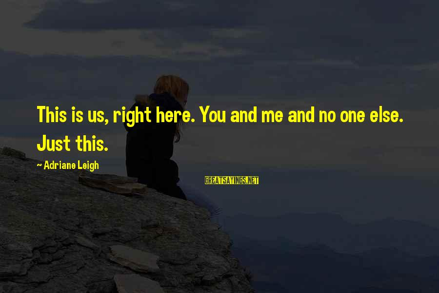 Connecting With Old Friends Sayings By Adriane Leigh: This is us, right here. You and me and no one else. Just this.