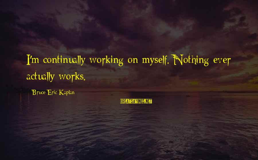 Connecting With Old Friends Sayings By Bruce Eric Kaplan: I'm continually working on myself. Nothing ever actually works.