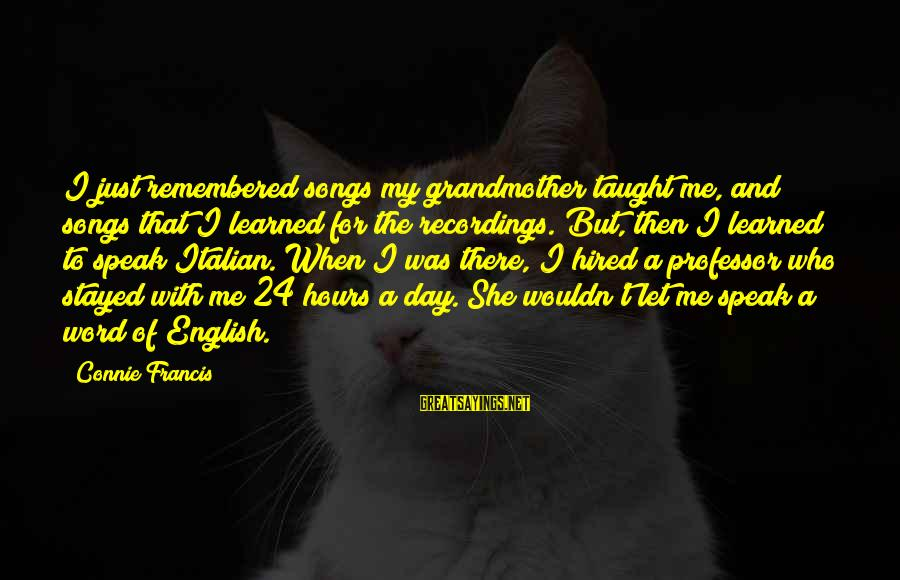 Connie Francis Sayings By Connie Francis: I just remembered songs my grandmother taught me, and songs that I learned for the