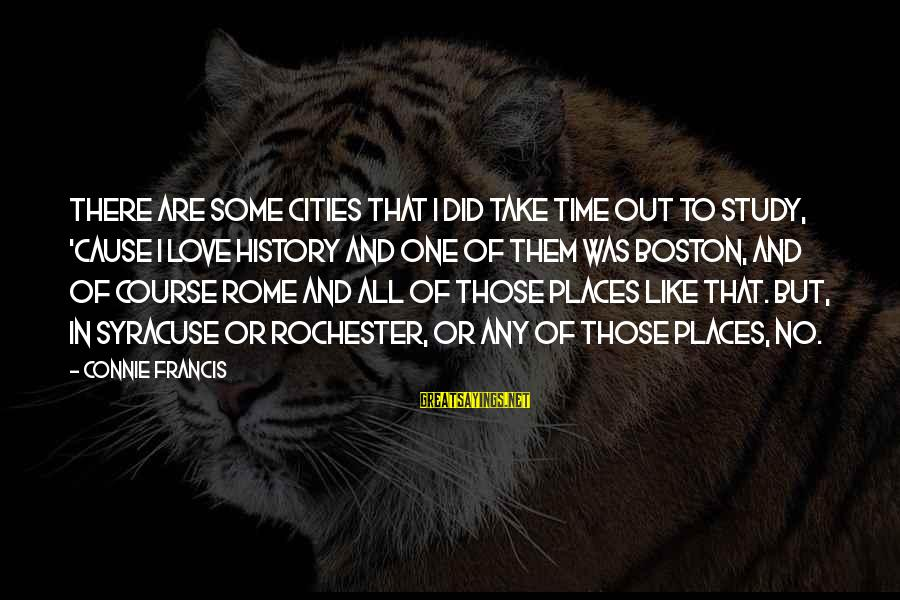 Connie Francis Sayings By Connie Francis: There are some cities that I did take time out to study, 'cause I love
