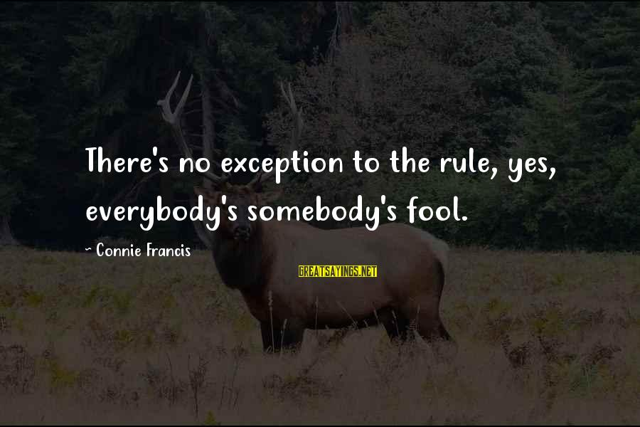 Connie Francis Sayings By Connie Francis: There's no exception to the rule, yes, everybody's somebody's fool.