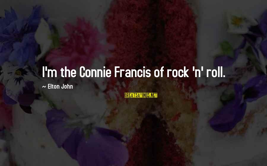 Connie Francis Sayings By Elton John: I'm the Connie Francis of rock 'n' roll.