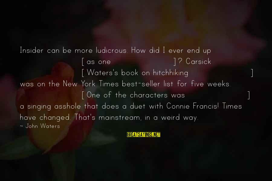 Connie Francis Sayings By John Waters: Insider can be more ludicrous. How did I ever end up [as one]? Carsick [Waters's