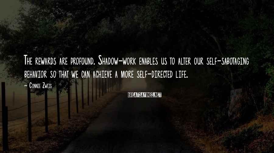 Connie Zweig Sayings: The rewards are profound. Shadow-work enables us to alter our self-sabotaging behavior so that we