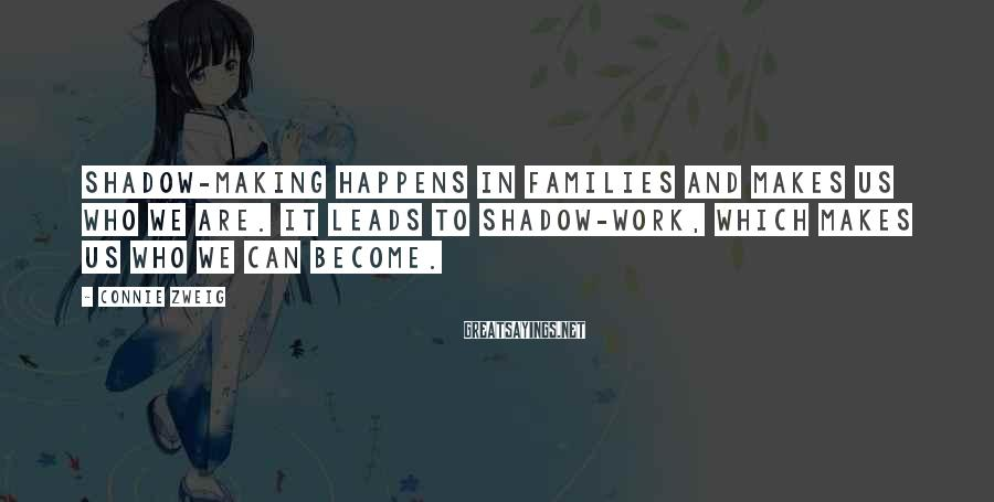 Connie Zweig Sayings: Shadow-making happens in families and makes us who we are. It leads to shadow-work, which