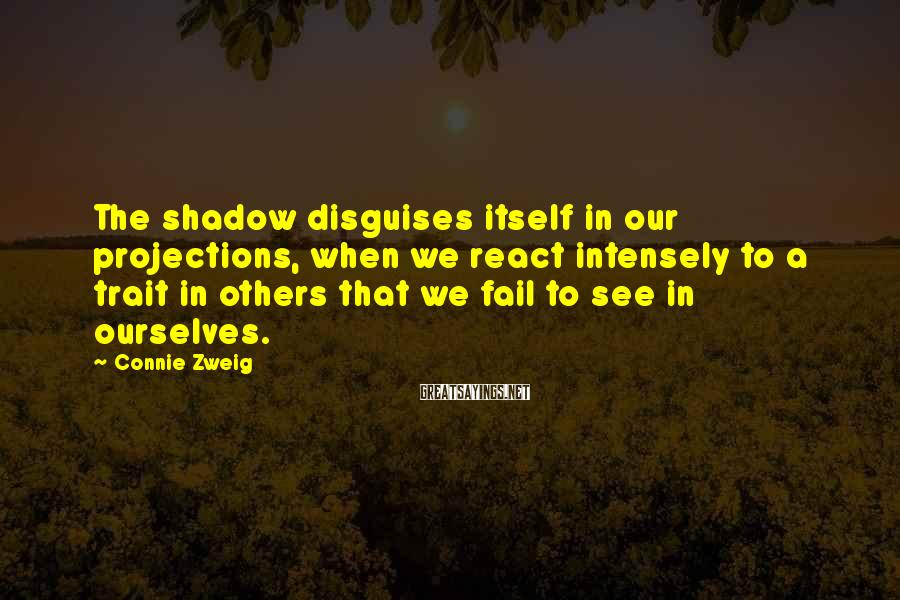 Connie Zweig Sayings: The shadow disguises itself in our projections, when we react intensely to a trait in