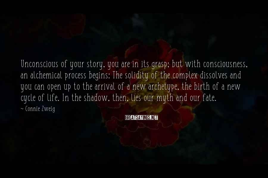 Connie Zweig Sayings: Unconscious of your story, you are in its grasp; but with consciousness, an alchemical process