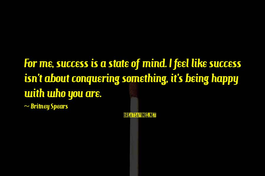 Conquering Your Mind Sayings By Britney Spears: For me, success is a state of mind. I feel like success isn't about conquering