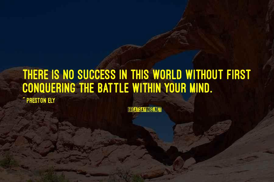 Conquering Your Mind Sayings By Preston Ely: There is no success in this world without first conquering the battle within your mind.