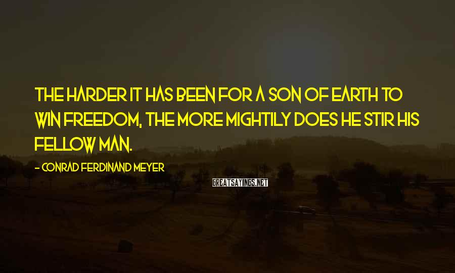 Conrad Ferdinand Meyer Sayings: The harder it has been for a son of earth to win freedom, The more