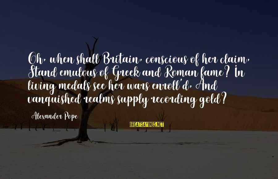 Conscious Living Sayings By Alexander Pope: Oh, when shall Britain, conscious of her claim, Stand emulous of Greek and Roman fame?