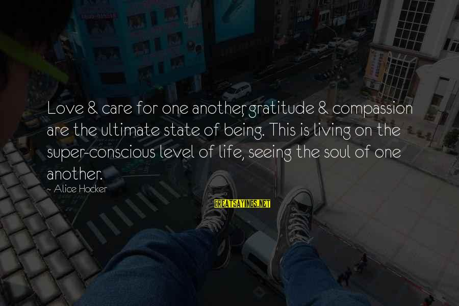 Conscious Living Sayings By Alice Hocker: Love & care for one another, gratitude & compassion are the ultimate state of being.