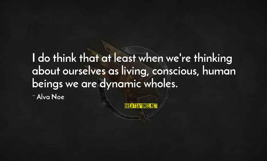 Conscious Living Sayings By Alva Noe: I do think that at least when we're thinking about ourselves as living, conscious, human
