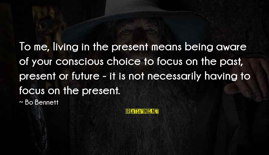 Conscious Living Sayings By Bo Bennett: To me, living in the present means being aware of your conscious choice to focus