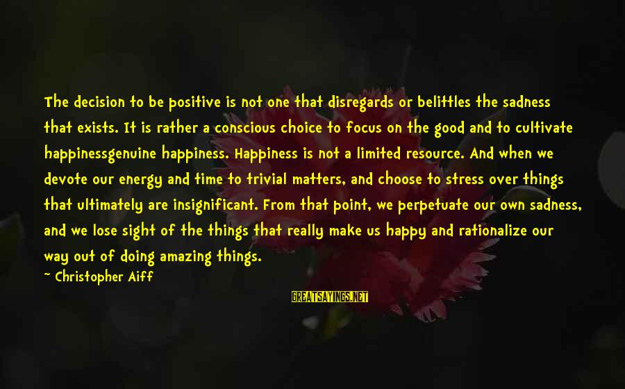 Conscious Living Sayings By Christopher Aiff: The decision to be positive is not one that disregards or belittles the sadness that