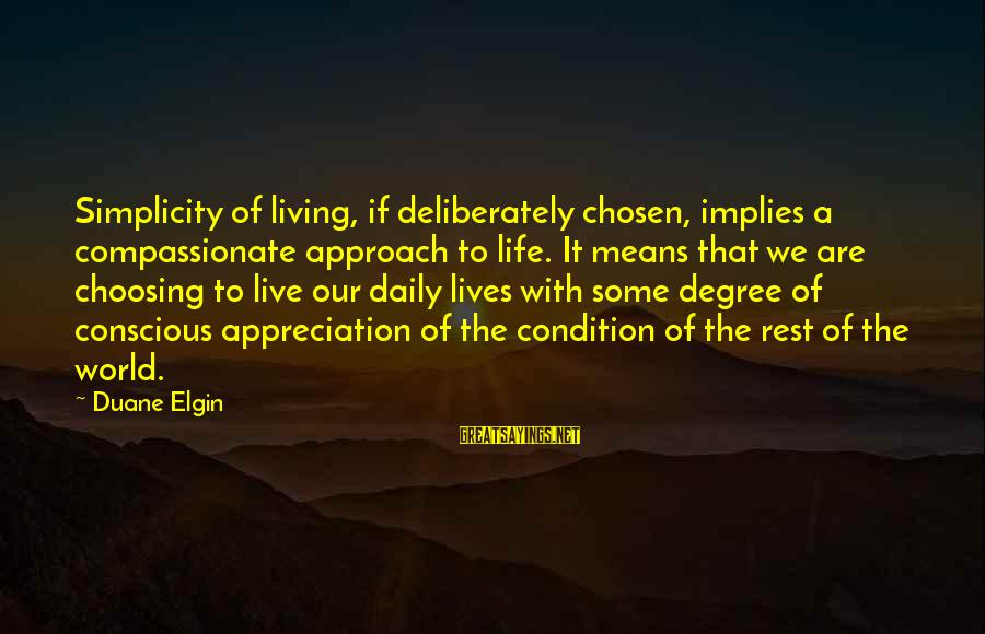 Conscious Living Sayings By Duane Elgin: Simplicity of living, if deliberately chosen, implies a compassionate approach to life. It means that
