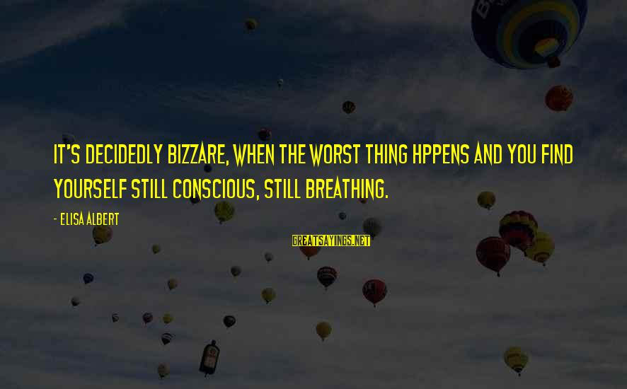 Conscious Living Sayings By Elisa Albert: It's decidedly bizzare, when the Worst Thing hppens and you find yourself still conscious, still