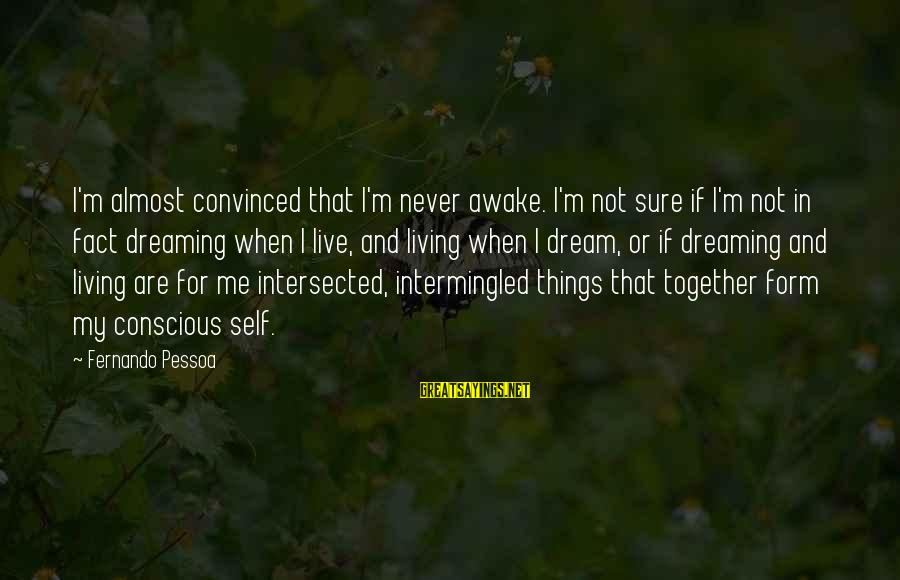 Conscious Living Sayings By Fernando Pessoa: I'm almost convinced that I'm never awake. I'm not sure if I'm not in fact