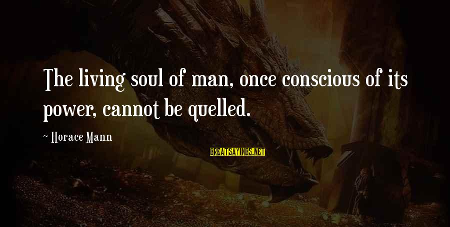 Conscious Living Sayings By Horace Mann: The living soul of man, once conscious of its power, cannot be quelled.