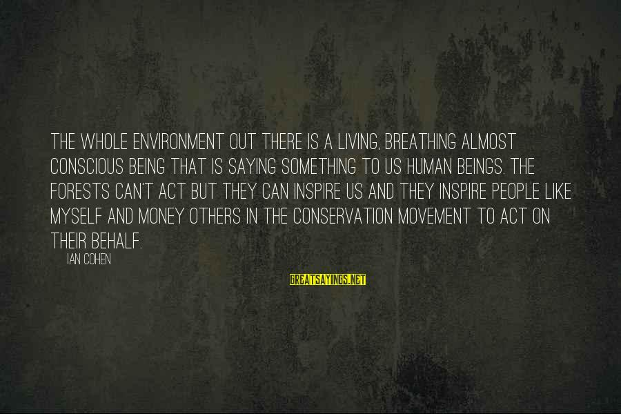 Conscious Living Sayings By Ian Cohen: The whole environment out there is a living, breathing almost conscious being that is saying