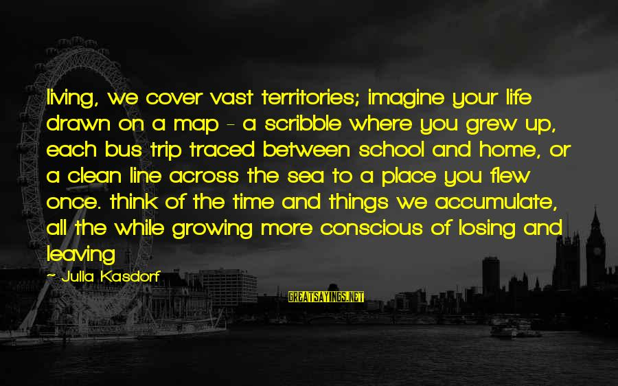 Conscious Living Sayings By Julia Kasdorf: living, we cover vast territories; imagine your life drawn on a map - a scribble