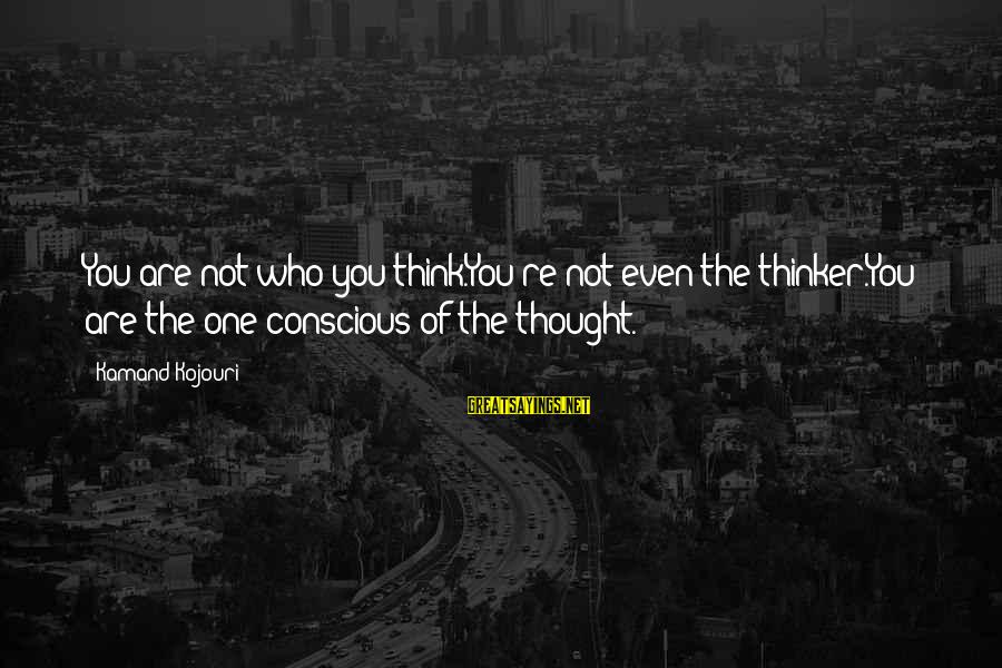 Conscious Living Sayings By Kamand Kojouri: You are not who you think.You're not even the thinker.You are the one conscious of