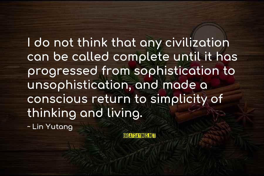 Conscious Living Sayings By Lin Yutang: I do not think that any civilization can be called complete until it has progressed