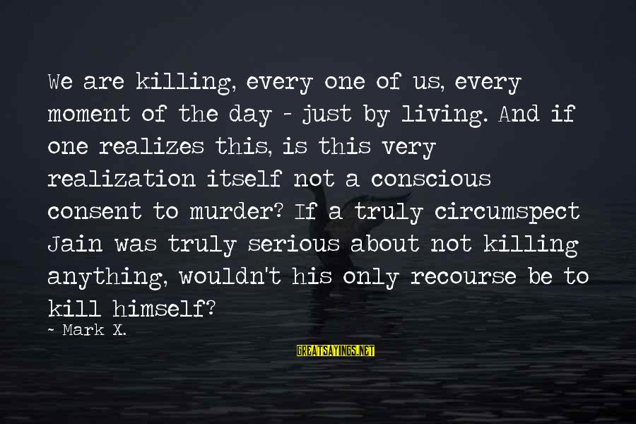 Conscious Living Sayings By Mark X.: We are killing, every one of us, every moment of the day - just by