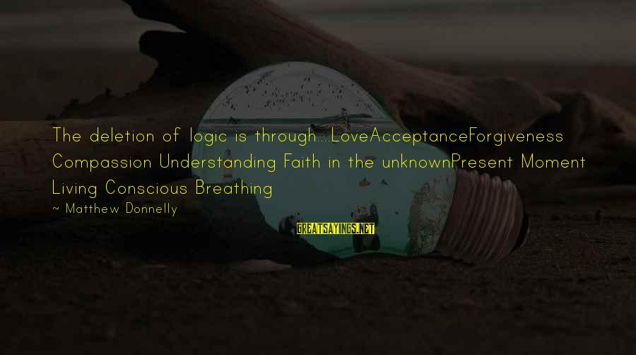 Conscious Living Sayings By Matthew Donnelly: The deletion of logic is through....LoveAcceptanceForgiveness Compassion Understanding Faith in the unknownPresent Moment Living Conscious