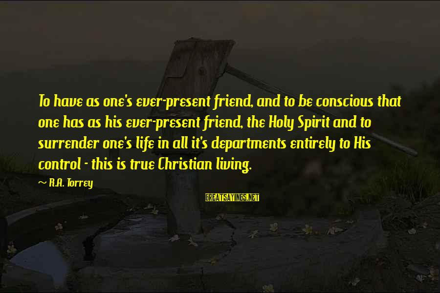 Conscious Living Sayings By R.A. Torrey: To have as one's ever-present friend, and to be conscious that one has as his