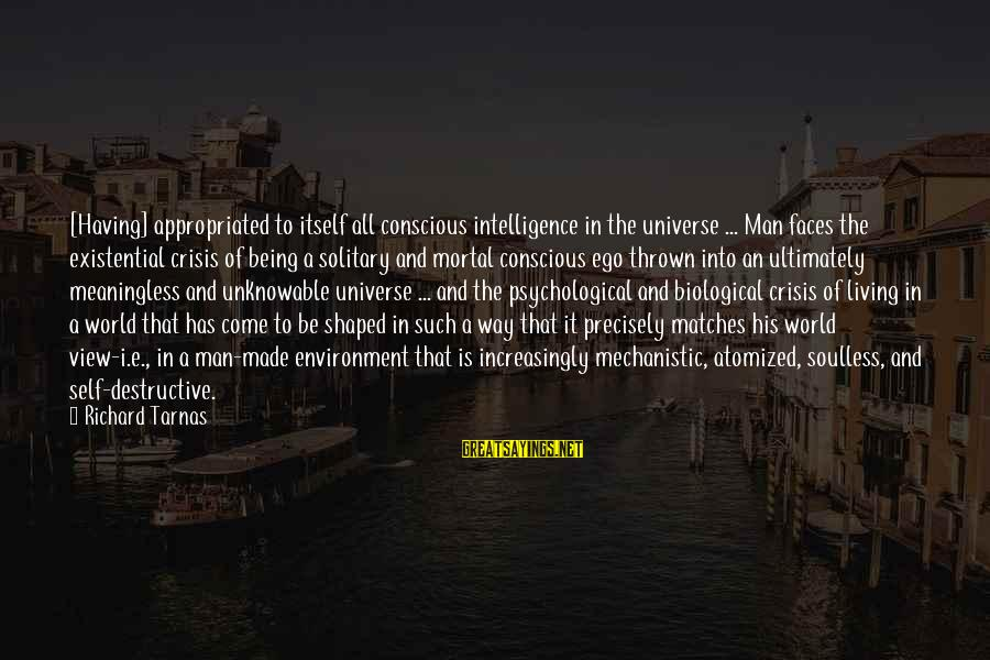 Conscious Living Sayings By Richard Tarnas: [Having] appropriated to itself all conscious intelligence in the universe ... Man faces the existential