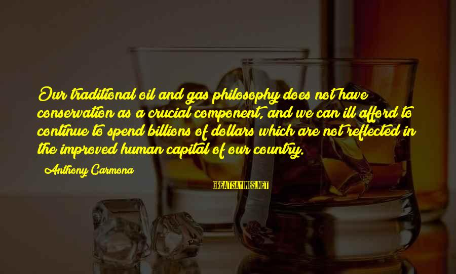 Conservation Of Oil Sayings By Anthony Carmona: Our traditional oil and gas philosophy does not have conservation as a crucial component, and
