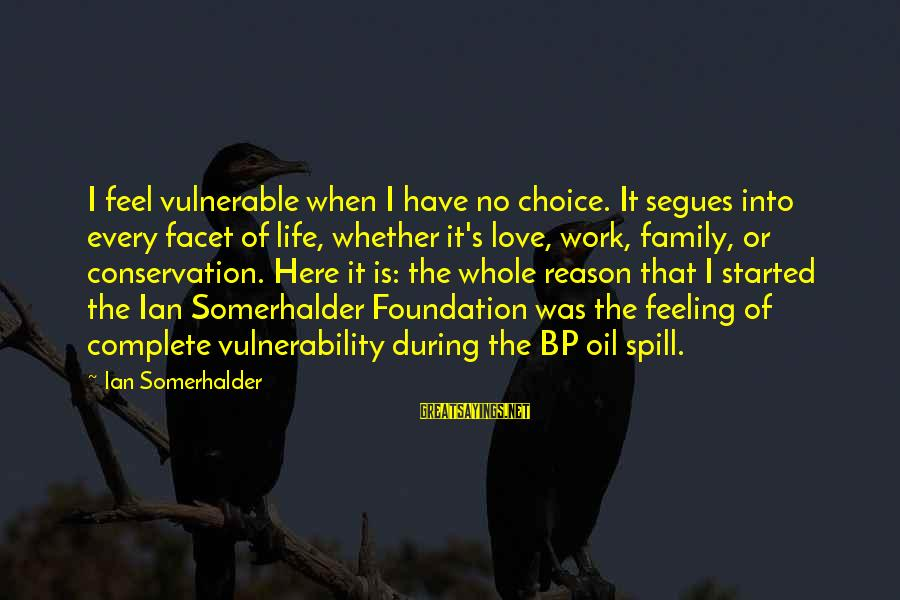 Conservation Of Oil Sayings By Ian Somerhalder: I feel vulnerable when I have no choice. It segues into every facet of life,